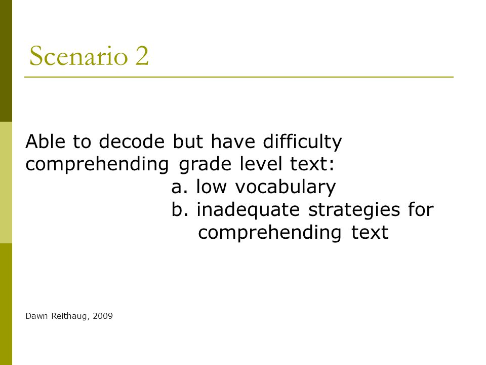 Scenario 2 Able to decode but have difficulty comprehending grade level text: a. low vocabulary b. inadequate strategies for comprehending text Dawn R
