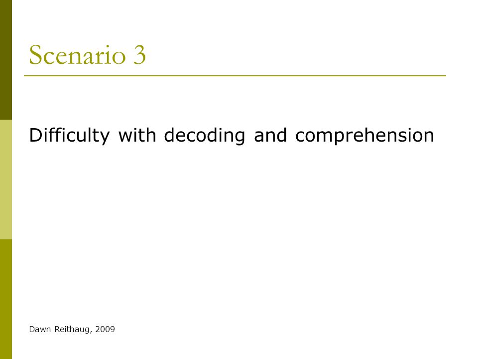 Scenario 3 Difficulty with decoding and comprehension Dawn Reithaug, 2009