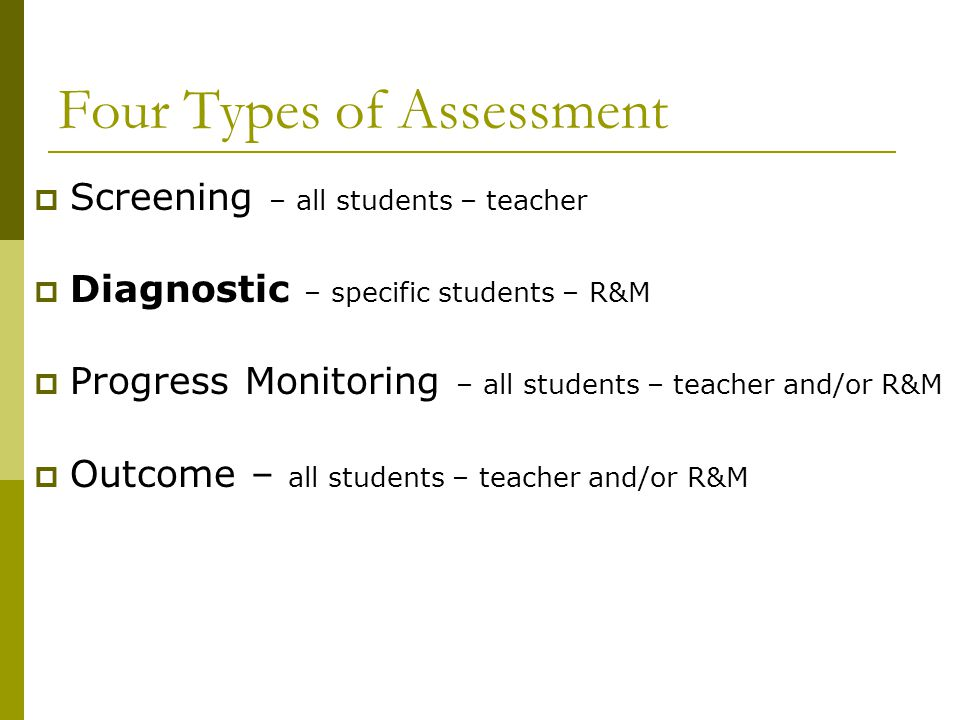 Four Types of Assessment  Screening – all students – teacher  Diagnostic – specific students – R&M  Progress Monitoring – all students – teacher an