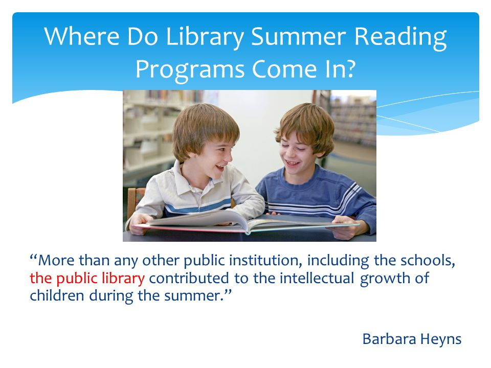 More than any other public institution, including the schools, the public library contributed to the intellectual growth of children during the summer. Barbara Heyns Where Do Library Summer Reading Programs Come In