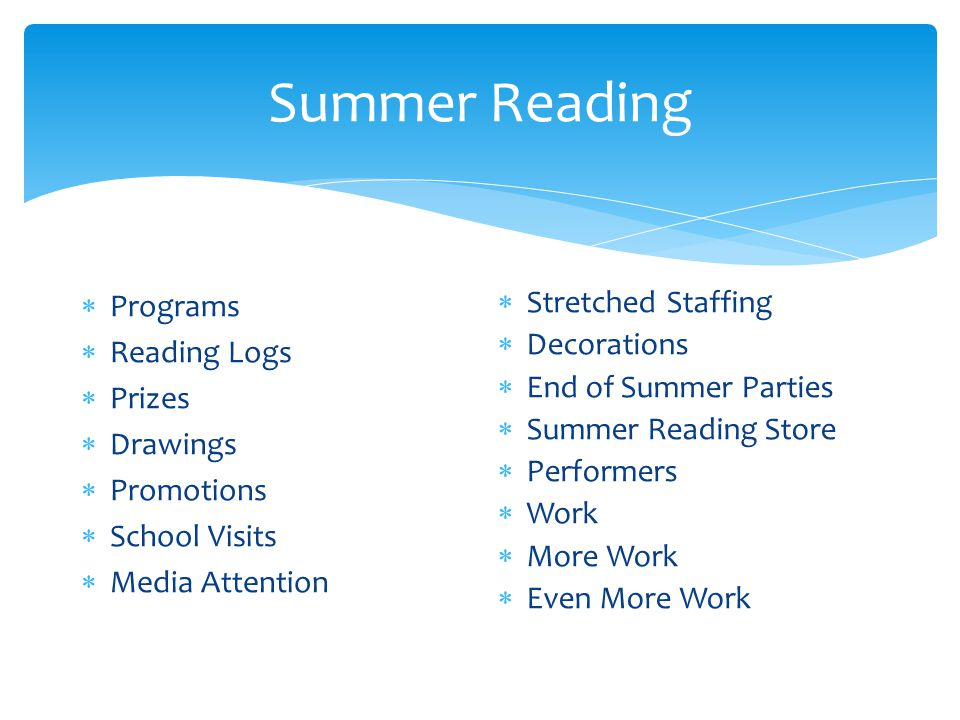 Summer Reading  Programs  Reading Logs  Prizes  Drawings  Promotions  School Visits  Media Attention  Stretched Staffing  Decorations  End of Summer Parties  Summer Reading Store  Performers  Work  More Work  Even More Work
