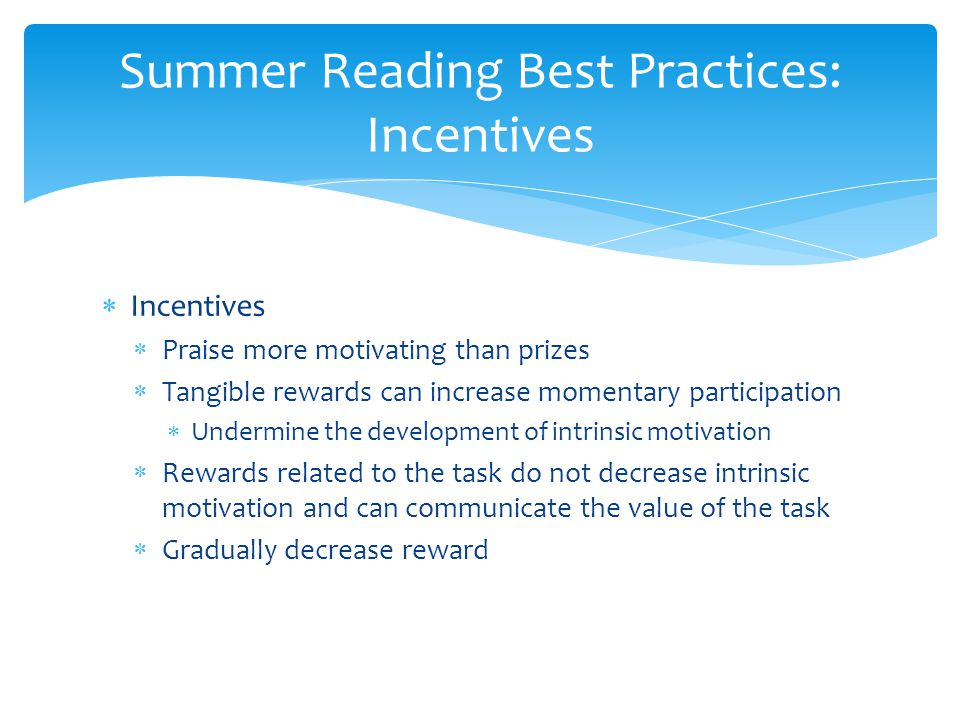  Incentives  Praise more motivating than prizes  Tangible rewards can increase momentary participation  Undermine the development of intrinsic motivation  Rewards related to the task do not decrease intrinsic motivation and can communicate the value of the task  Gradually decrease reward Summer Reading Best Practices: Incentives