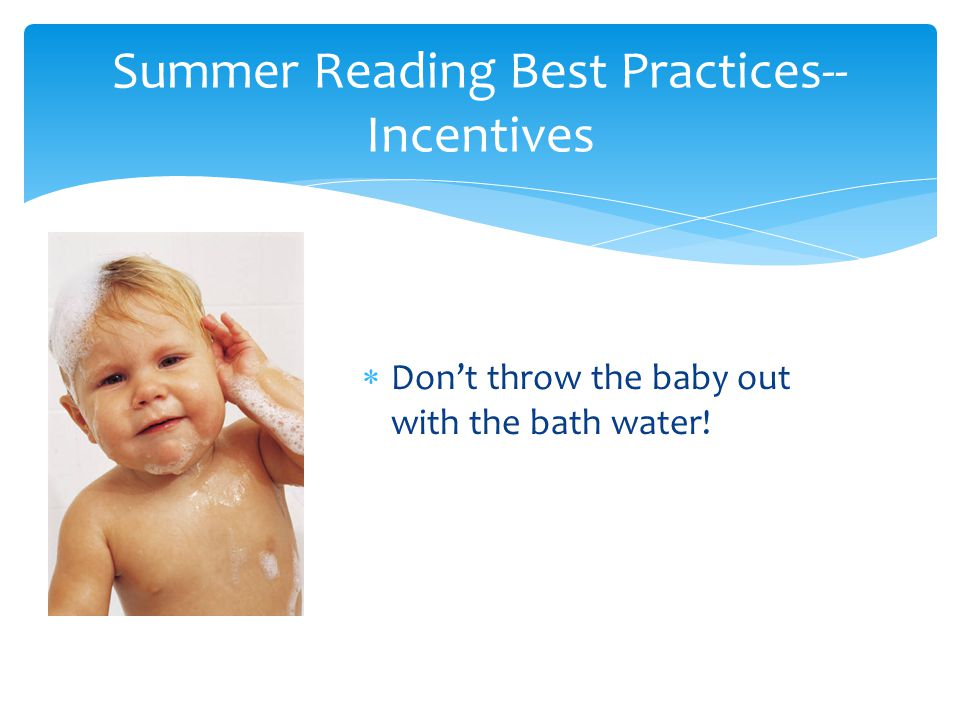  Don't throw the baby out with the bath water! Summer Reading Best Practices-- Incentives