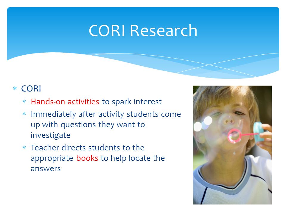  CORI  Hands-on activities to spark interest  Immediately after activity students come up with questions they want to investigate  Teacher directs students to the appropriate books to help locate the answers CORI Research