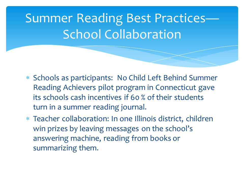  Schools as participants: No Child Left Behind Summer Reading Achievers pilot program in Connecticut gave its schools cash incentives if 60 % of their students turn in a summer reading journal.