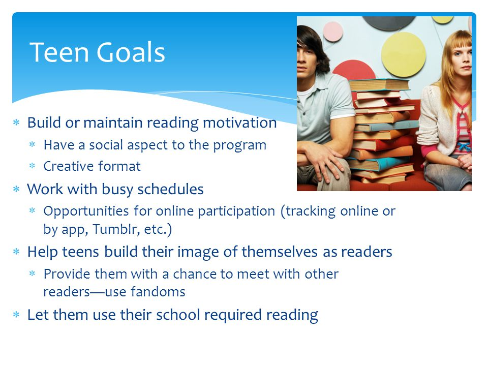  Build or maintain reading motivation  Have a social aspect to the program  Creative format  Work with busy schedules  Opportunities for online participation (tracking online or by app, Tumblr, etc.)  Help teens build their image of themselves as readers  Provide them with a chance to meet with other readers—use fandoms  Let them use their school required reading Teen Goals