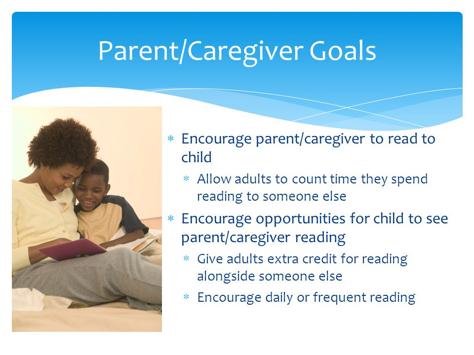  Encourage parent/caregiver to read to child  Allow adults to count time they spend reading to someone else  Encourage opportunities for child to see parent/caregiver reading  Give adults extra credit for reading alongside someone else  Encourage daily or frequent reading Parent/Caregiver Goals