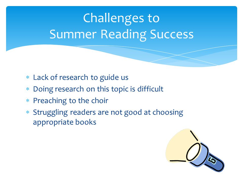  Lack of research to guide us  Doing research on this topic is difficult  Preaching to the choir  Struggling readers are not good at choosing appropriate books Challenges to Summer Reading Success