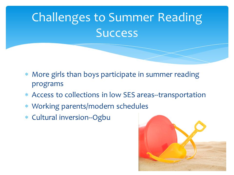  More girls than boys participate in summer reading programs  Access to collections in low SES areas--transportation  Working parents/modern schedules  Cultural inversion--Ogbu Challenges to Summer Reading Success