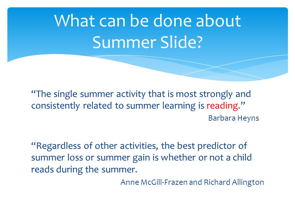 The single summer activity that is most strongly and consistently related to summer learning is reading. Barbara Heyns Regardless of other activities, the best predictor of summer loss or summer gain is whether or not a child reads during the summer.