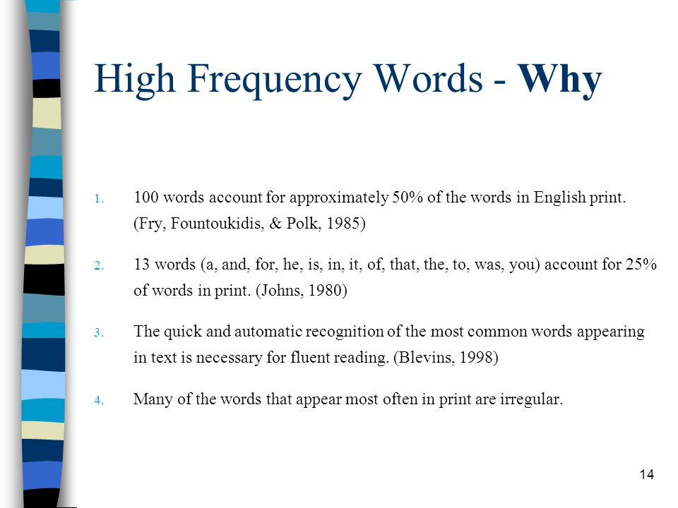 14 High Frequency Words - Why 1. 100 words account for approximately 50% of the words in English print. (Fry, Fountoukidis, & Polk, 1985) 2. 13 words