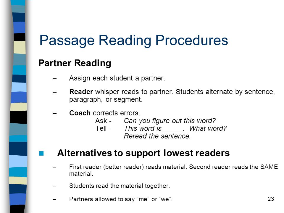 23 Passage Reading Procedures Partner Reading –Assign each student a partner. –Reader whisper reads to partner. Students alternate by sentence, paragr