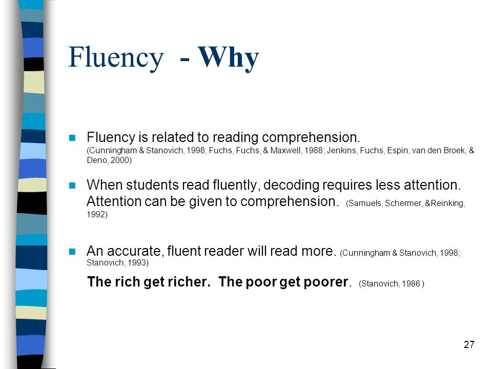 27 Fluency - Why Fluency is related to reading comprehension. (Cunningham & Stanovich, 1998; Fuchs, Fuchs, & Maxwell, 1988; Jenkins, Fuchs, Espin, van