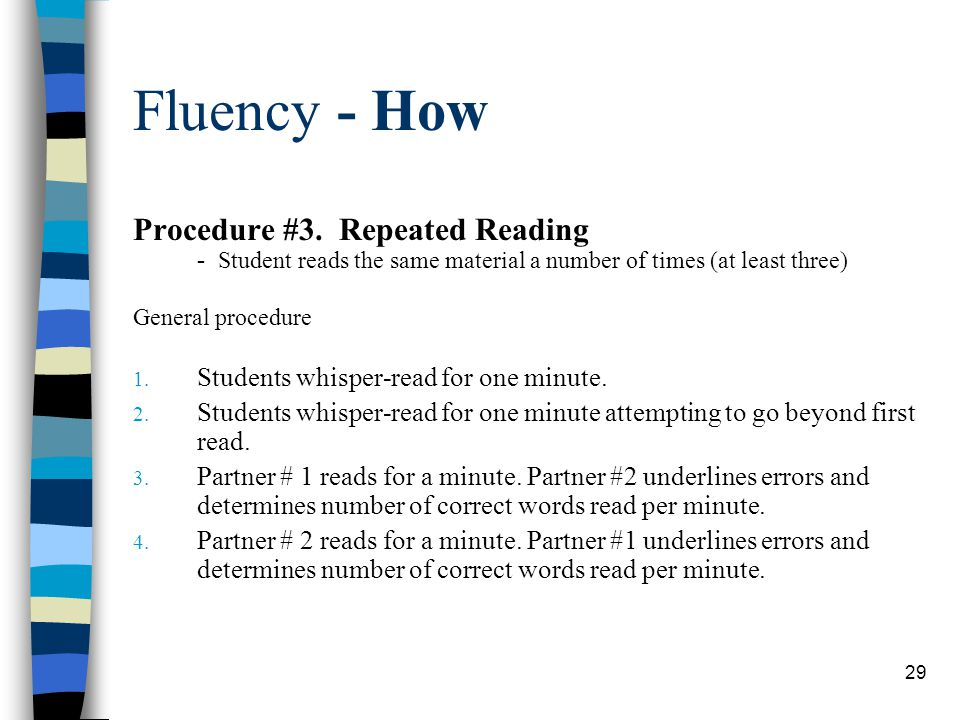 29 Fluency - How Procedure #3. Repeated Reading - Student reads the same material a number of times (at least three) General procedure 1. Students whi