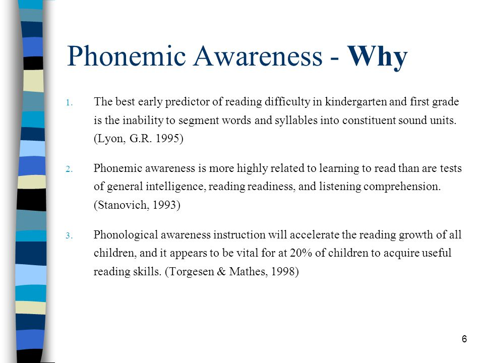 6 Phonemic Awareness - Why 1. The best early predictor of reading difficulty in kindergarten and first grade is the inability to segment words and syl