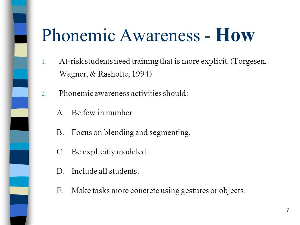 7 Phonemic Awareness - How 1. At-risk students need training that is more explicit. (Torgesen, Wagner, & Rasholte, 1994) 2. Phonemic awareness activit