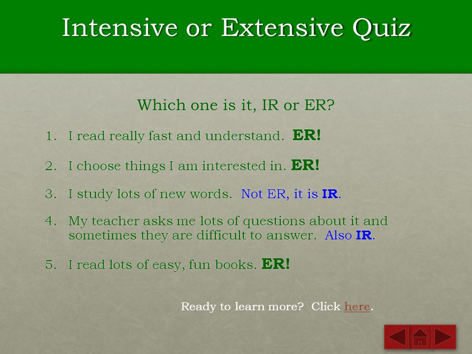 Intensive or Extensive Quiz Which one is it, IR or ER? 1.I read really fast and understand. 2.I choose things I am interested in. 3.I study lots of ne