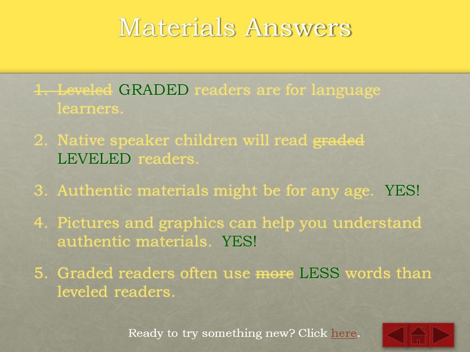 Materials Quiz Ready to check the answers? Click here.here 1.Leveled readers are for language learners. 2.Native speaker children will read graded rea