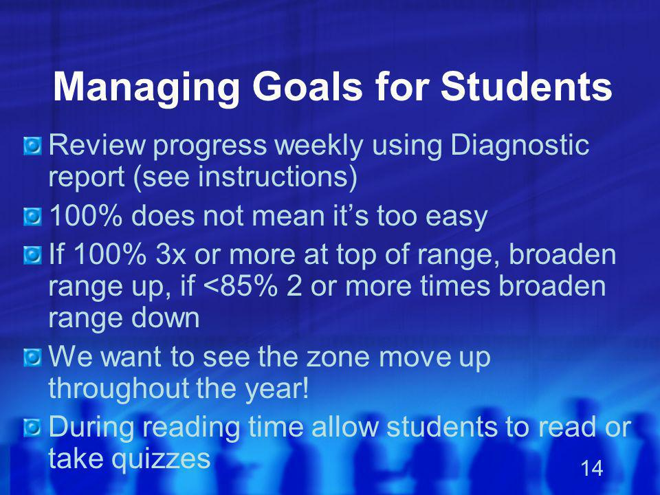 14 Managing Goals for Students Review progress weekly using Diagnostic report (see instructions) 100% does not mean it's too easy If 100% 3x or more a