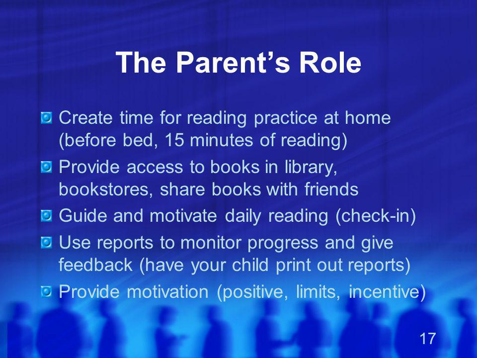 17 The Parent's Role Create time for reading practice at home (before bed, 15 minutes of reading) Provide access to books in library, bookstores, shar