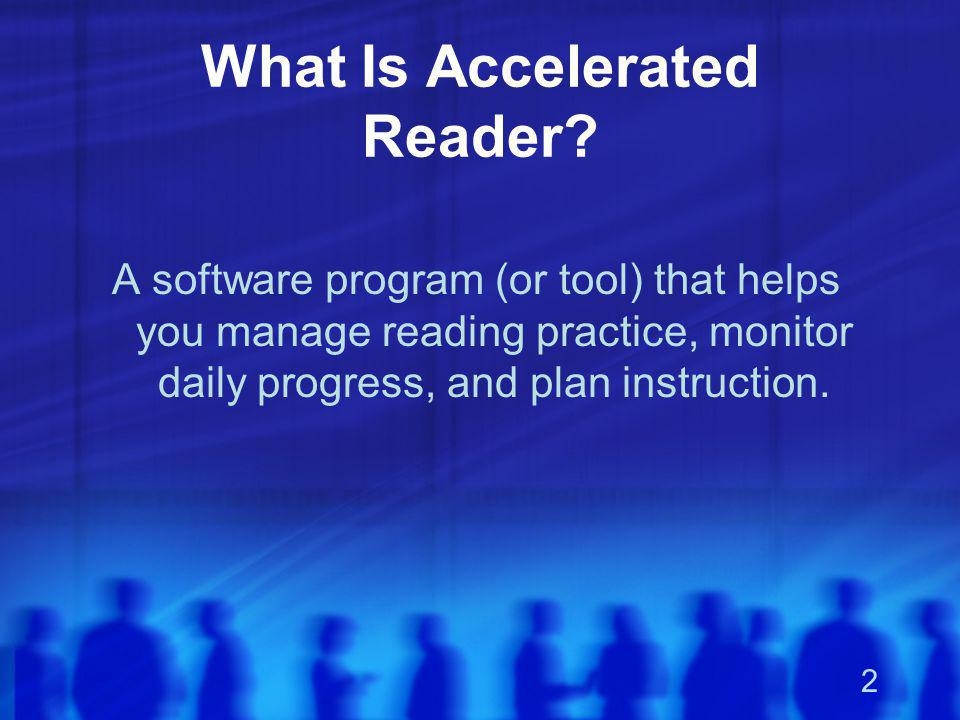 2 What Is Accelerated Reader? A software program (or tool) that helps you manage reading practice, monitor daily progress, and plan instruction.