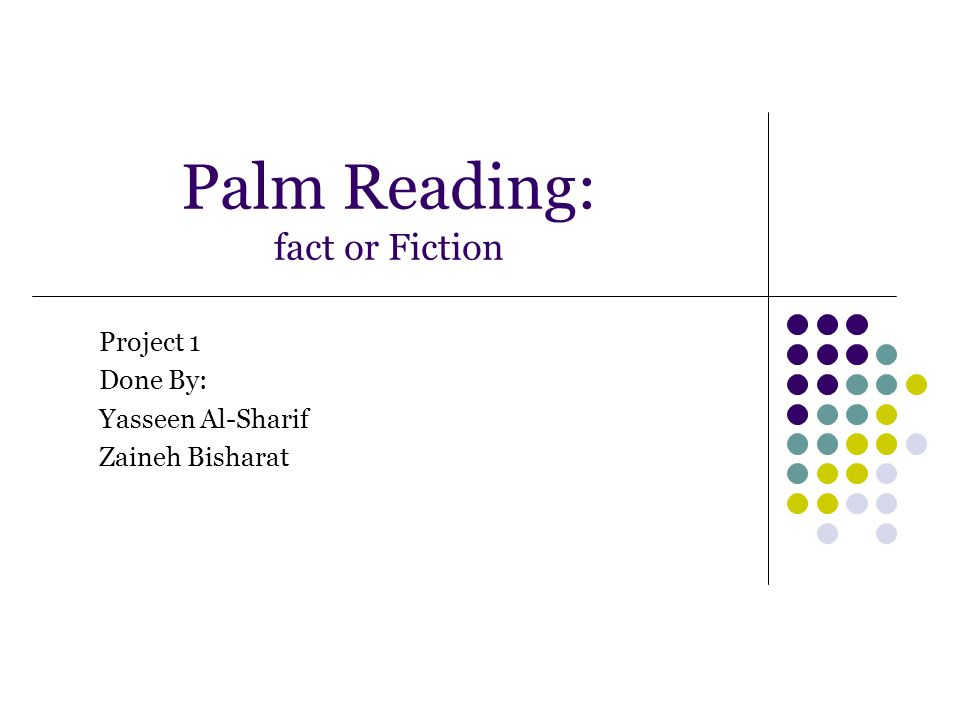 Palm Reading: fact or Fiction Project 1 Done By: Yasseen Al-Sharif Zaineh Bisharat