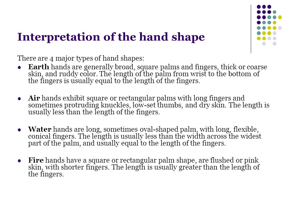 Interpretation of the hand shape There are 4 major types of hand shapes: Earth hands are generally broad, square palms and fingers, thick or coarse skin, and ruddy color.