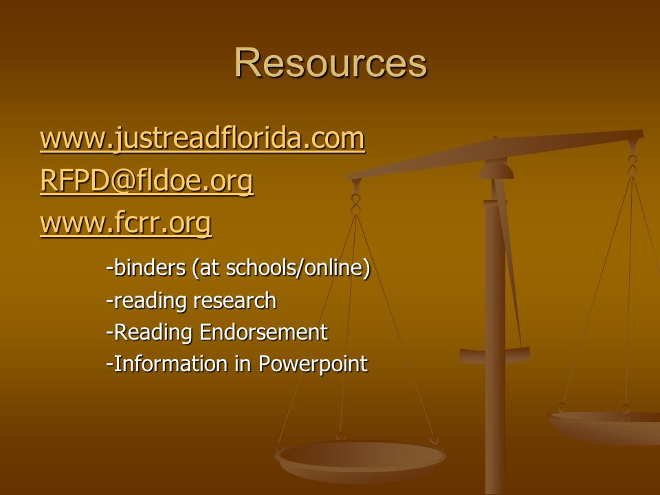 Resources www.justreadflorida.com RFPD@fldoe.org www.fcrr.org -binders (at schools/online) -reading research -Reading Endorsement -Information in Powe