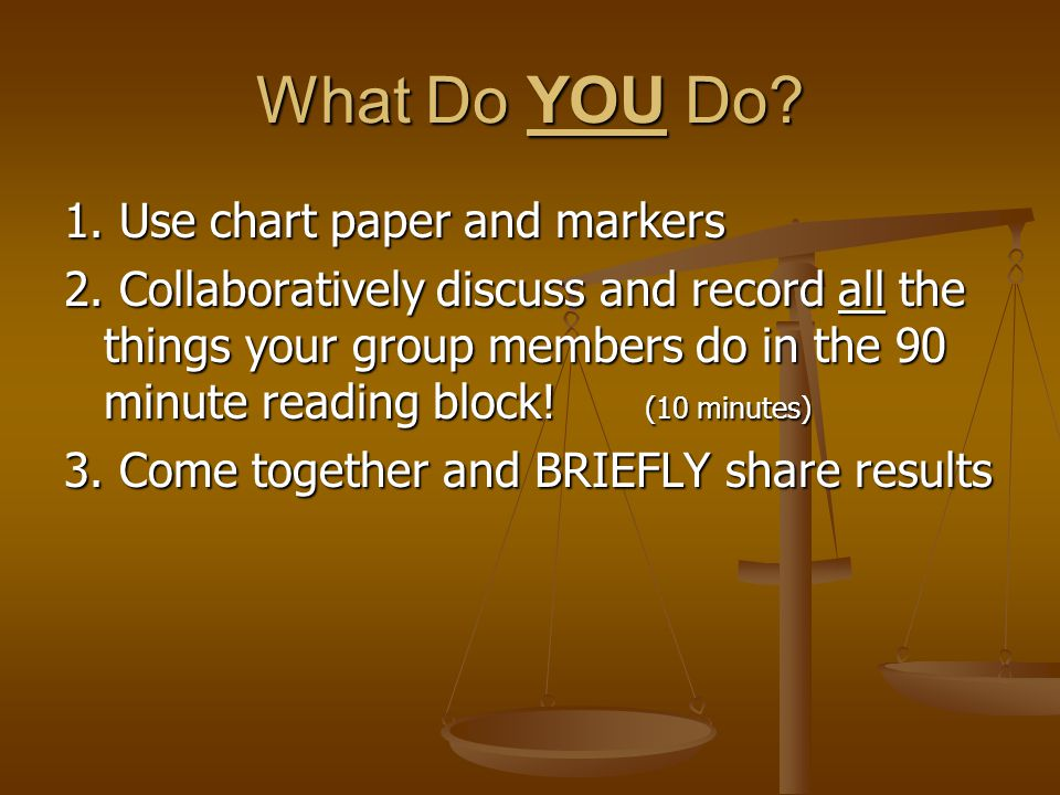 What Do YOU Do? 1. Use chart paper and markers 2. Collaboratively discuss and record all the things your group members do in the 90 minute reading blo