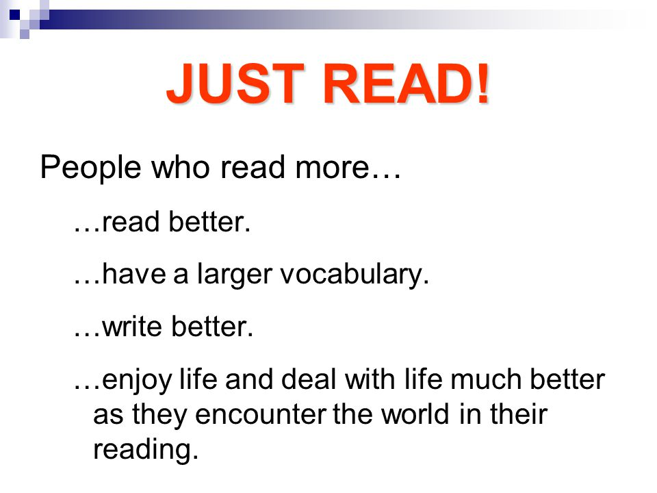 JUST READ.People who read more… …read better. …have a larger vocabulary.