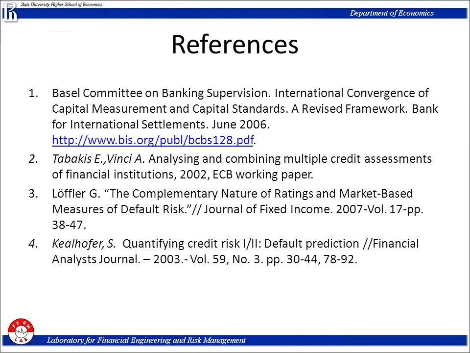 References 1.Basel Committee on Banking Supervision. International Convergence of Capital Measurement and Capital Standards. A Revised Framework. Bank