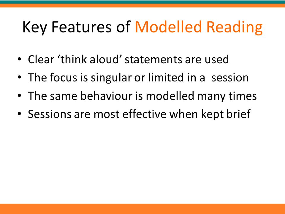 Key Features of Modelled Reading Clear 'think aloud' statements are used The focus is singular or limited in a session The same behaviour is modelled many times Sessions are most effective when kept brief