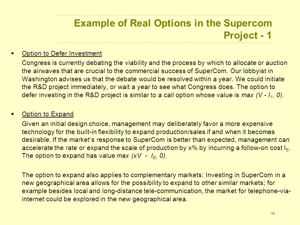 10 Example of Real Options in the Supercom Project - 1  Option to Defer Investment Congress is currently debating the viability and the process by which to allocate or auction the airwaves that are crucial to the commercial success of SuperCom.