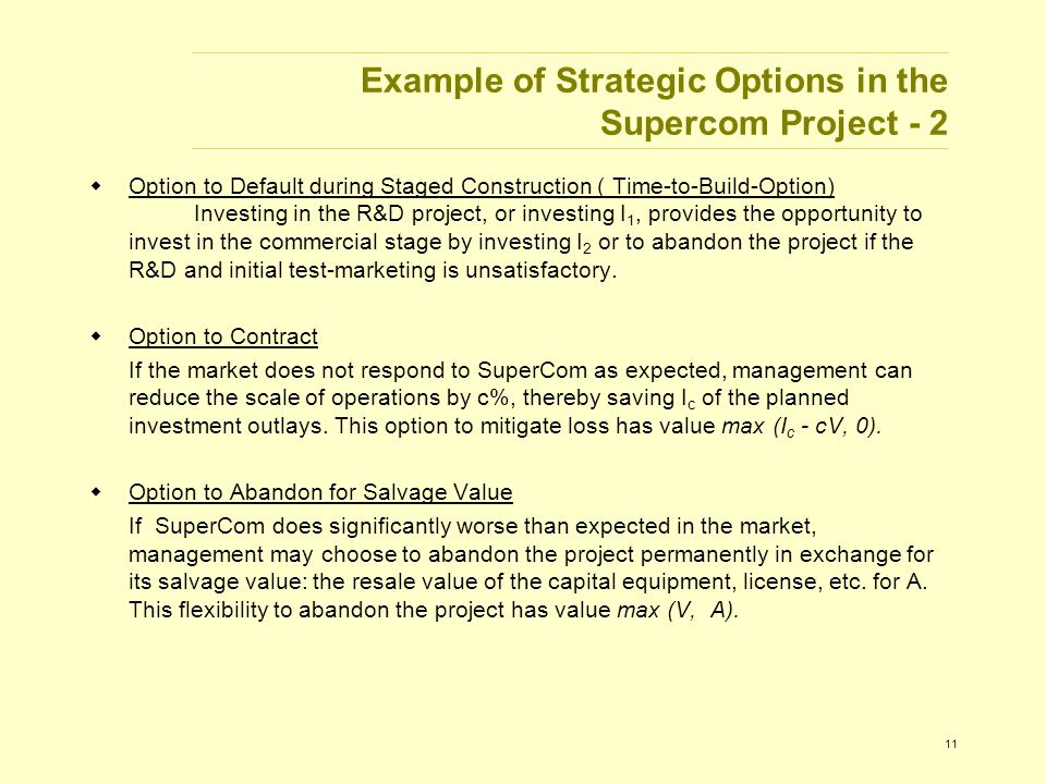 11 Example of Strategic Options in the Supercom Project - 2  Option to Default during Staged Construction ( Time-to-Build-Option) Investing in the R&D project, or investing I 1, provides the opportunity to invest in the commercial stage by investing I 2 or to abandon the project if the R&D and initial test-marketing is unsatisfactory.
