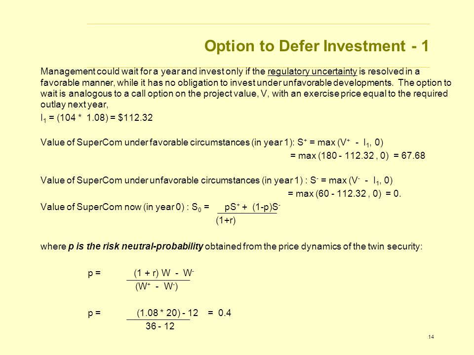 14 Option to Defer Investment - 1 Management could wait for a year and invest only if the regulatory uncertainty is resolved in a favorable manner, while it has no obligation to invest under unfavorable developments.