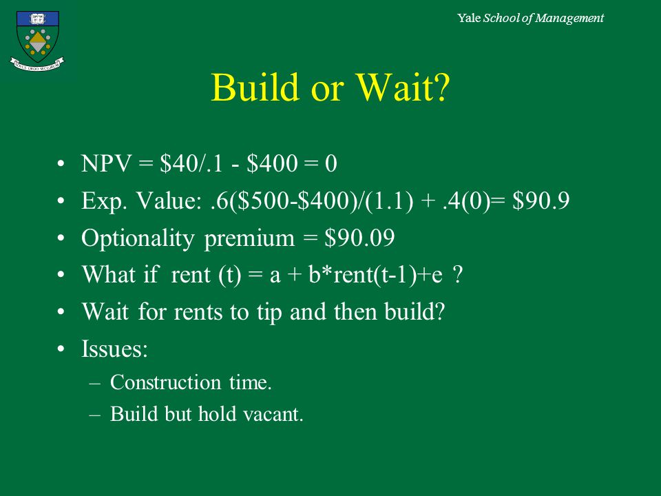 Yale School of Management Build or Wait. NPV = $40/.1 - $400 = 0 Exp.