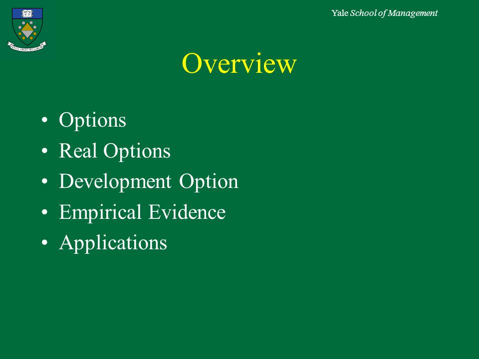 Yale School of Management Overview Options Real Options Development Option Empirical Evidence Applications
