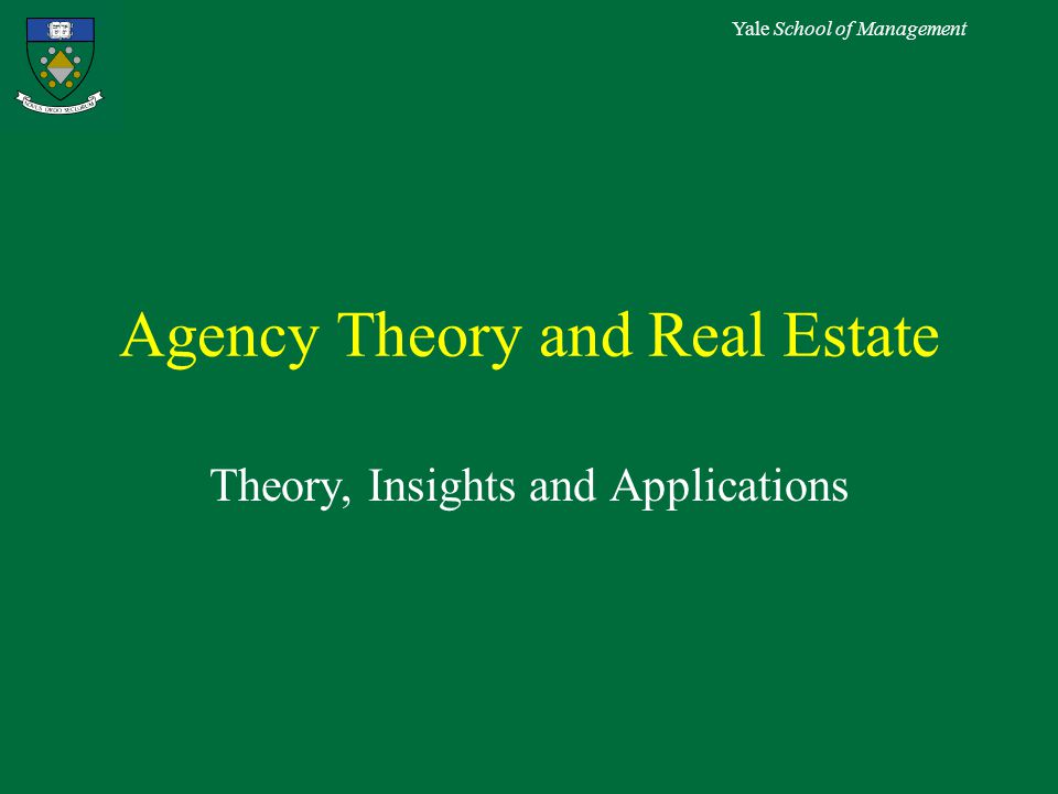 Yale School of Management Agency Theory and Real Estate Theory, Insights and Applications
