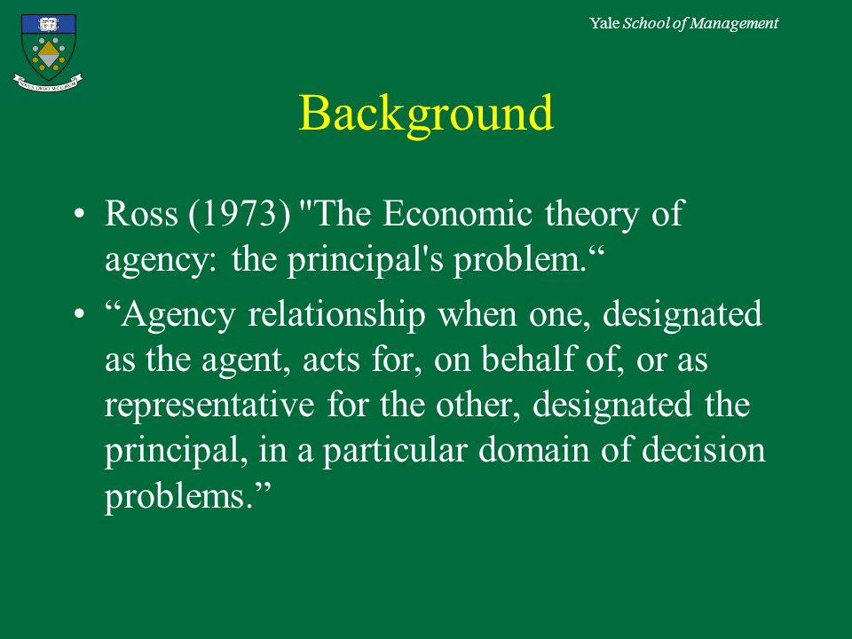 Yale School of Management Background Ross (1973) The Economic theory of agency: the principal s problem. Agency relationship when one, designated as the agent, acts for, on behalf of, or as representative for the other, designated the principal, in a particular domain of decision problems.