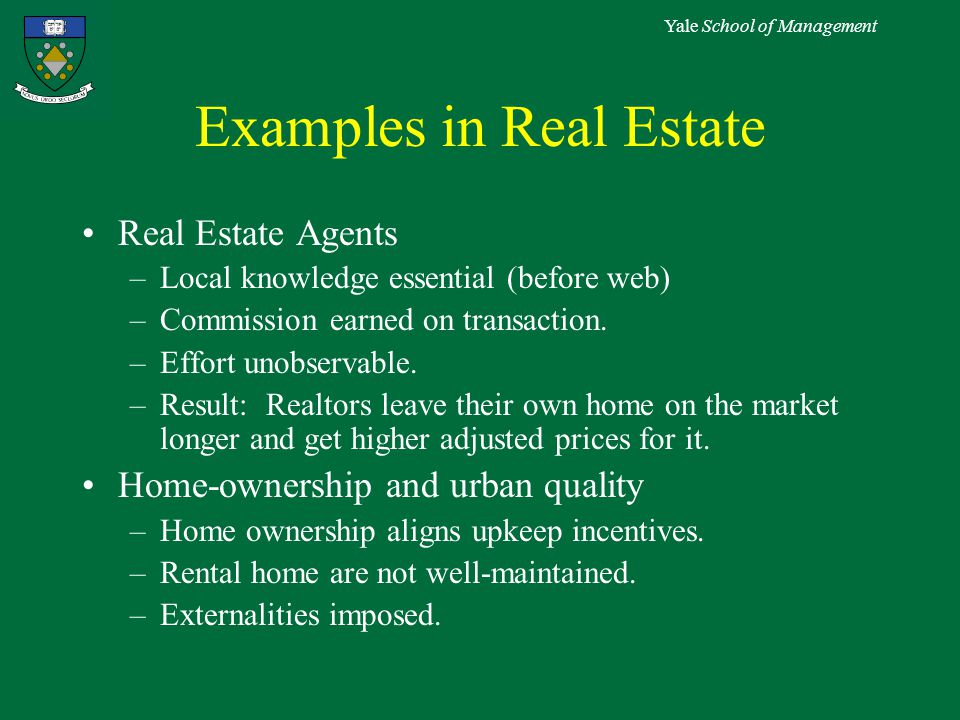 Yale School of Management Examples in Real Estate Real Estate Agents –Local knowledge essential (before web) –Commission earned on transaction.