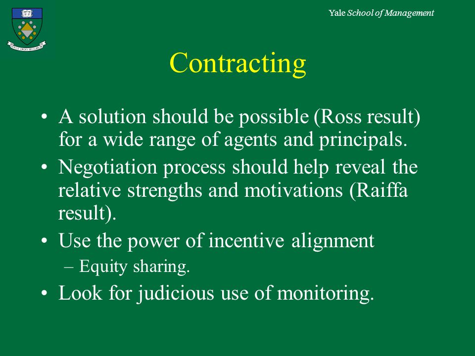 Yale School of Management Contracting A solution should be possible (Ross result) for a wide range of agents and principals.