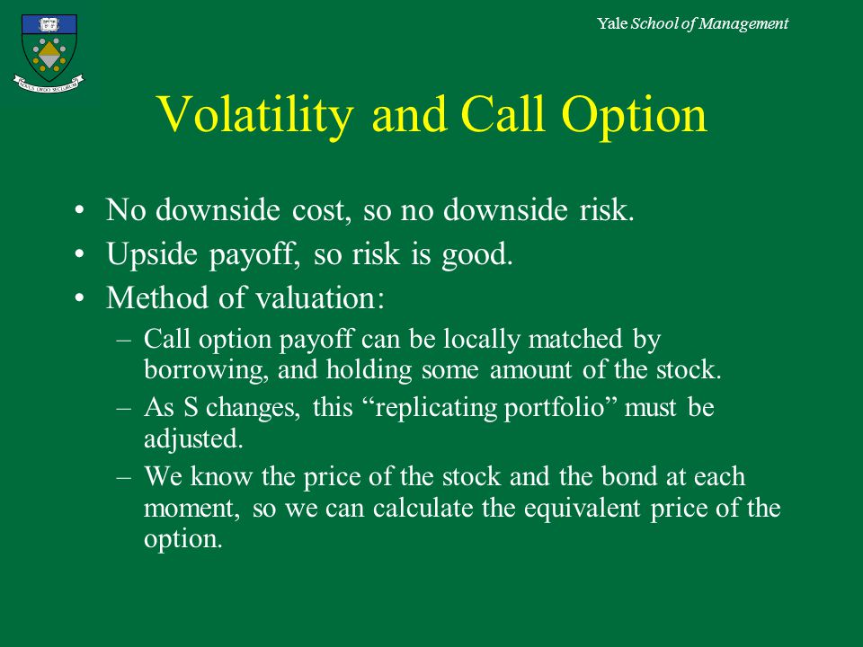 Yale School of Management Volatility and Call Option No downside cost, so no downside risk.
