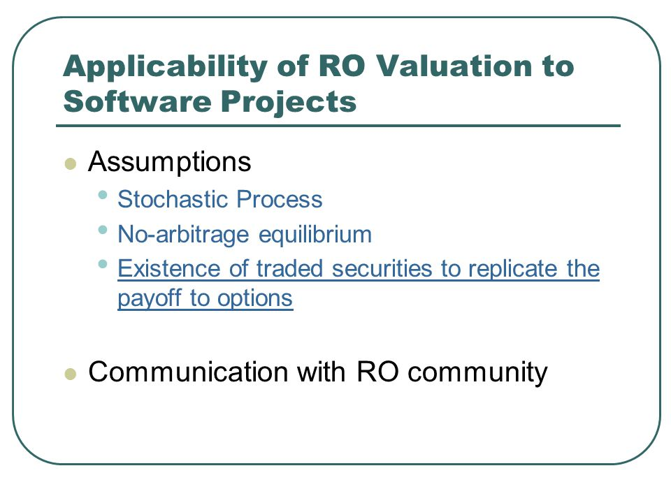 Applicability of RO Valuation to Software Projects Assumptions Stochastic Process No-arbitrage equilibrium Existence of traded securities to replicate the payoff to options Communication with RO community