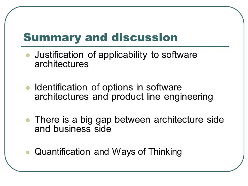 Summary and discussion Justification of applicability to software architectures Identification of options in software architectures and product line engineering There is a big gap between architecture side and business side Quantification and Ways of Thinking