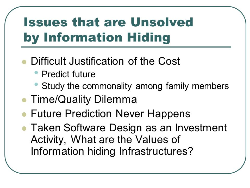 Issues that are Unsolved by Information Hiding Difficult Justification of the Cost Predict future Study the commonality among family members Time/Quality Dilemma Future Prediction Never Happens Taken Software Design as an Investment Activity, What are the Values of Information hiding Infrastructures