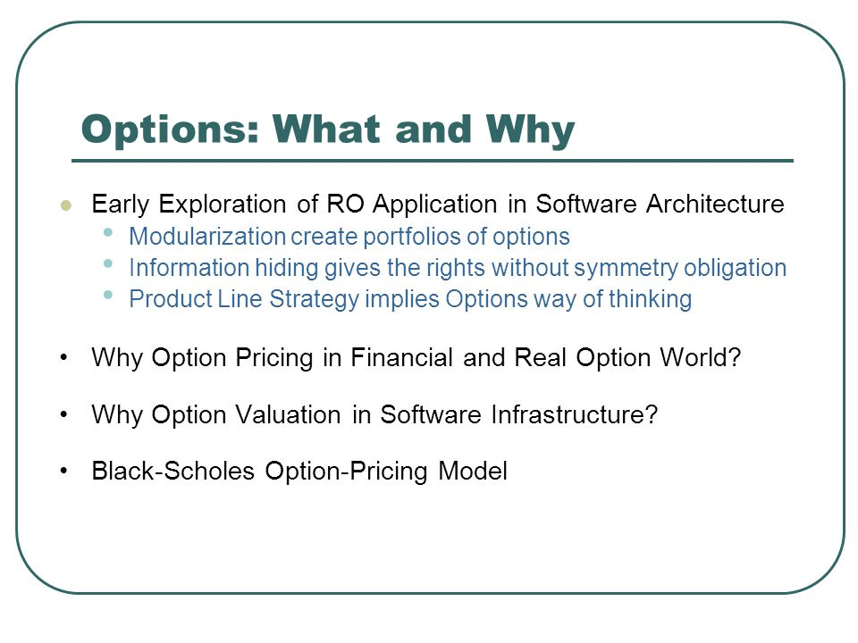 Options: What and Why Early Exploration of RO Application in Software Architecture Modularization create portfolios of options Information hiding gives the rights without symmetry obligation Product Line Strategy implies Options way of thinking Why Option Pricing in Financial and Real Option World.