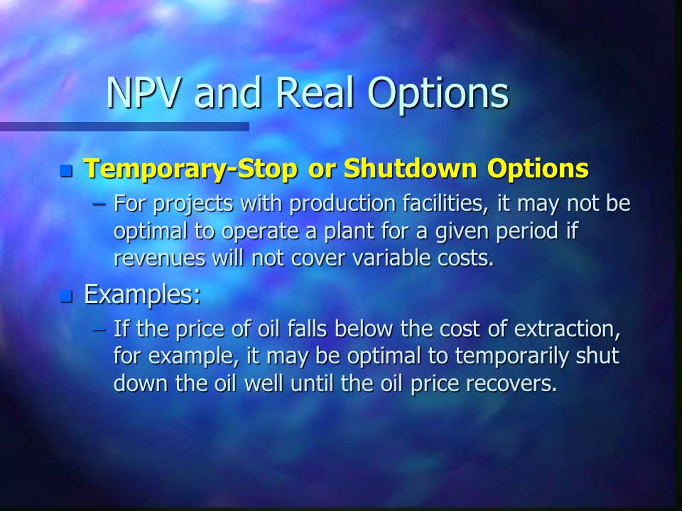 NPV and Real Options n Temporary-Stop or Shutdown Options –For projects with production facilities, it may not be optimal to operate a plant for a given period if revenues will not cover variable costs.