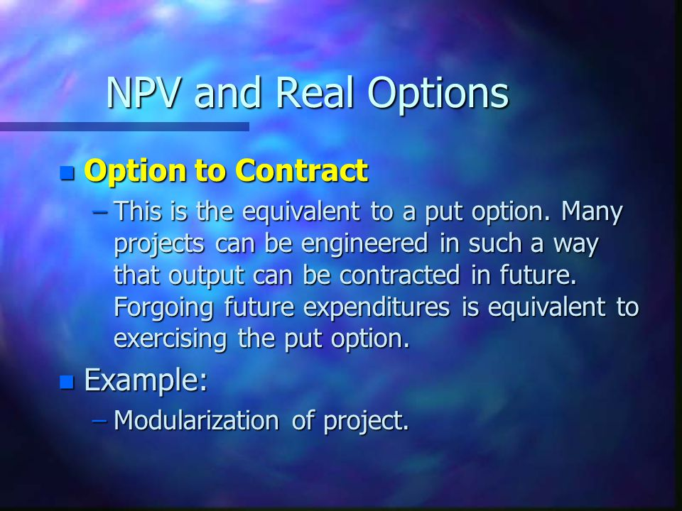 NPV and Real Options n Option to Contract –This is the equivalent to a put option.