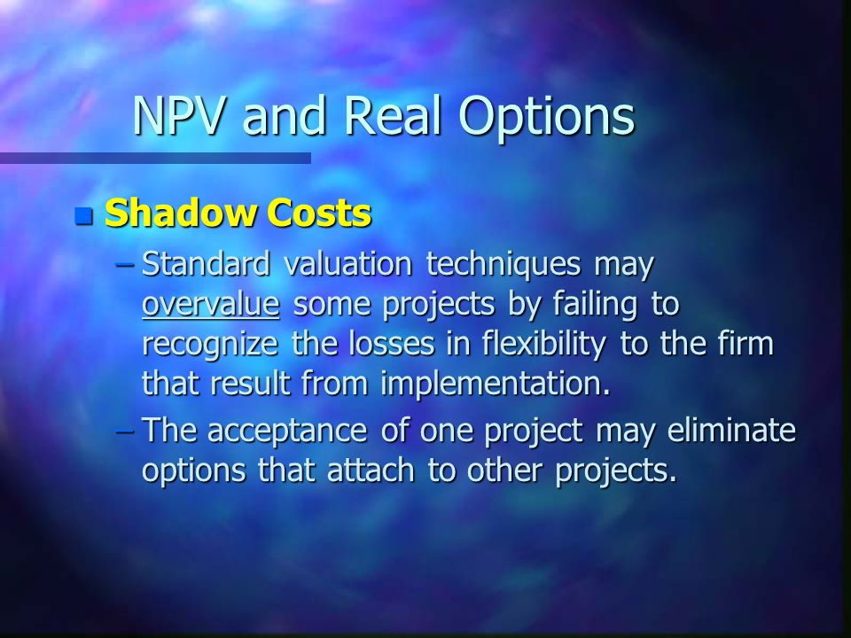 NPV and Real Options n Shadow Costs –Standard valuation techniques may overvalue some projects by failing to recognize the losses in flexibility to the firm that result from implementation.
