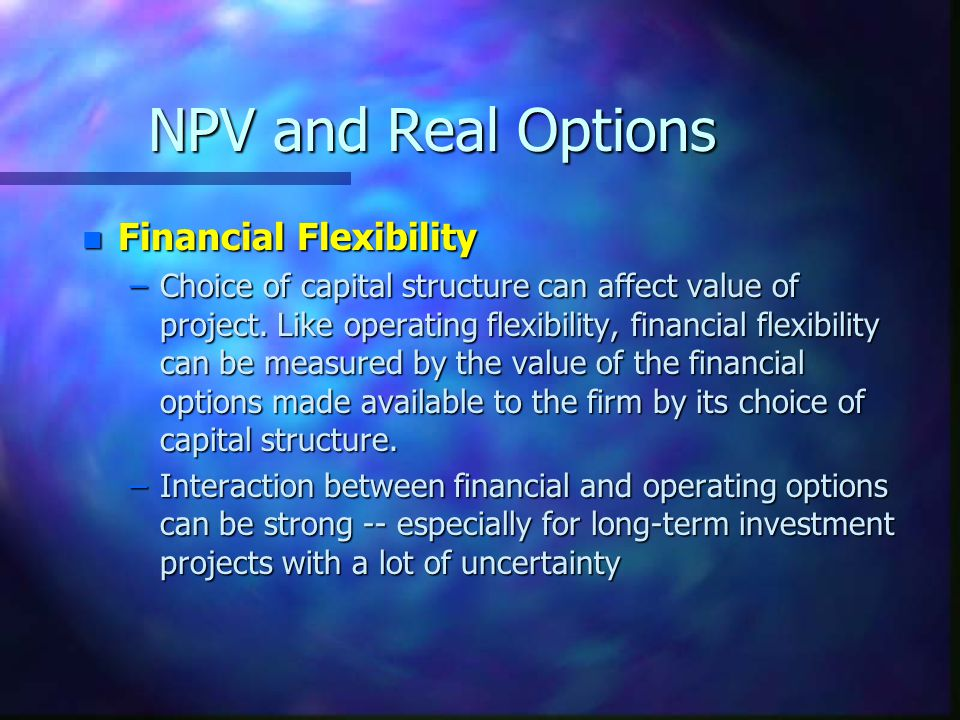 NPV and Real Options n Financial Flexibility –Choice of capital structure can affect value of project.
